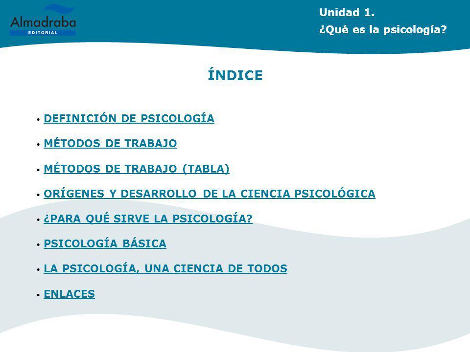 Unidad 1. ¿Qué es la psicología? ÍNDICE DEFINICIÓN DE PSICOLOGÍA MÉTODOS DE TRABAJO MÉTODOS DE TRABAJO (TABLA) ORÍGENES Y DESARROLLO DE LA CIENCIA PSI