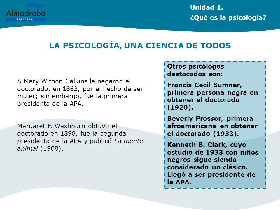 LA PSICOLOGÍA, UNA CIENCIA DE TODOS A Mary Withon Calkins le negaron el doctorado, en 1863, por el hecho de ser mujer; sin embargo, fue la primera pre