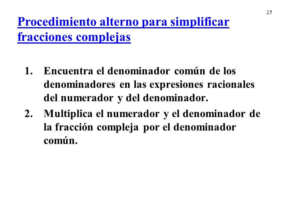 25 Procedimiento alterno para simplificar fracciones complejas 1.Encuentra el denominador común de los denominadores en las expresiones racionales del numerador y del denominador.