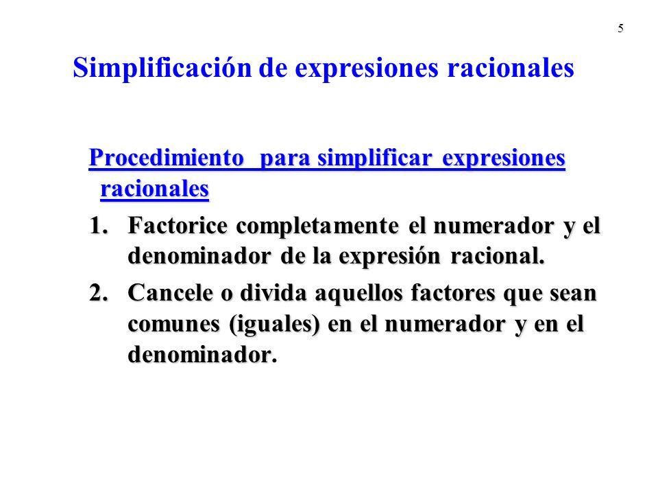 5 Procedimiento para simplificar expresiones racionales Procedimiento para simplificar expresiones racionales 1.Factorice completamente el numerador y el denominador de la expresión racional.