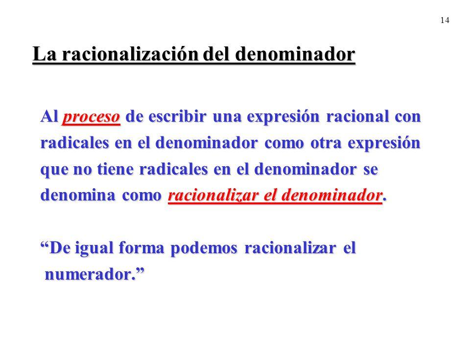 14 La racionalización del denominador Al proceso de escribir una expresión racional con radicales en el denominador como otra expresión que no tiene r