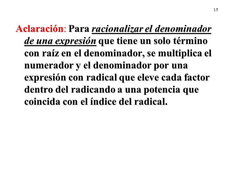 15 Aclaración: Para racionalizar el denominador de una expresión que tiene un solo término con raíz en el denominador, se multiplica el numerador y el