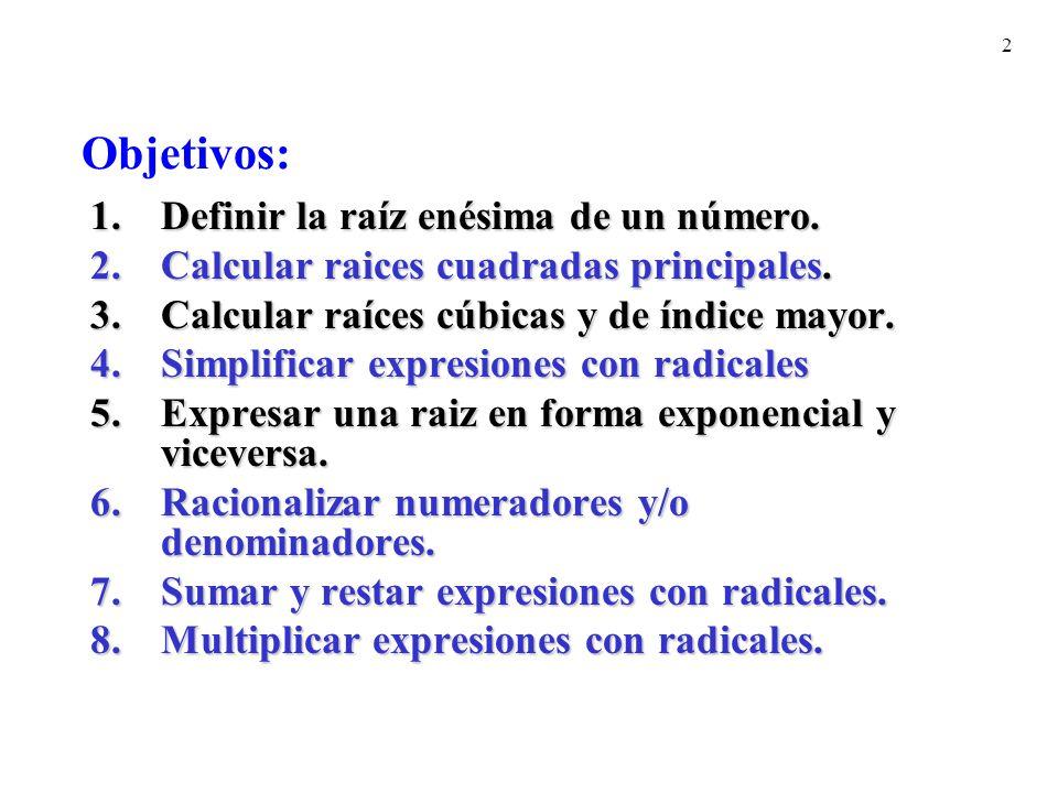 2 1.Definir la raíz enésima de un número. 2.Calcular raices cuadradas principales. 3.Calcular raíces cúbicas y de índice mayor. 4.Simplificar expresio