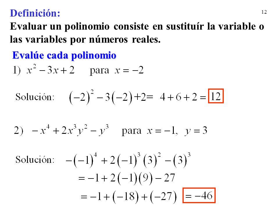 12 Evalúe cada polinomio Definición: Evaluar un polinomio consiste en sustituír la variable o las variables por números reales.