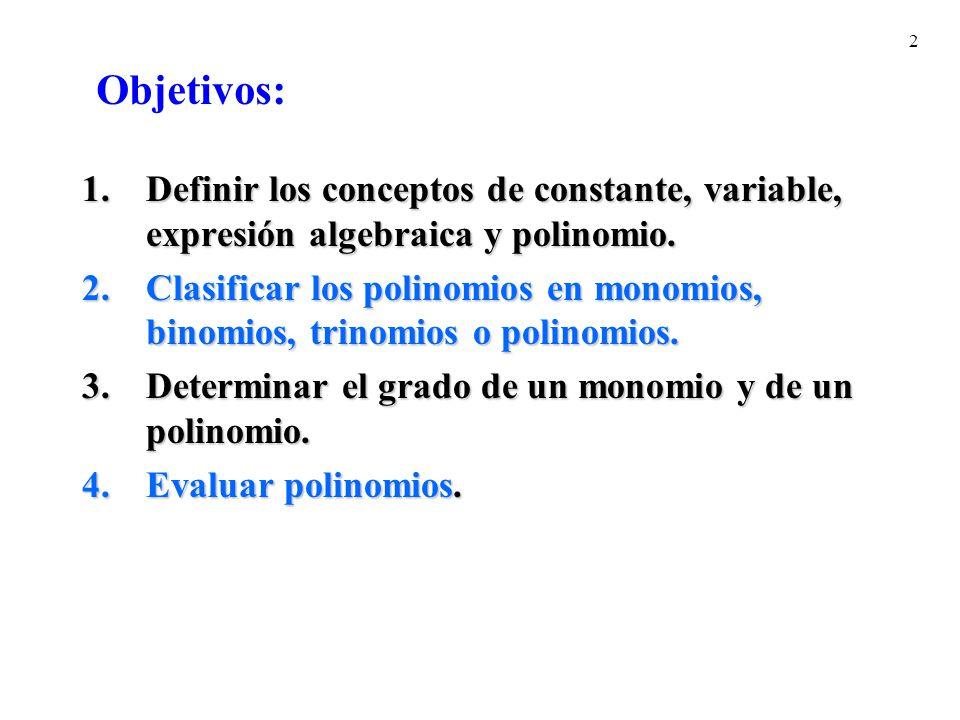 2 1.Definir los conceptos de constante, variable, expresión algebraica y polinomio. 2.Clasificar los polinomios en monomios, binomios, trinomios o pol