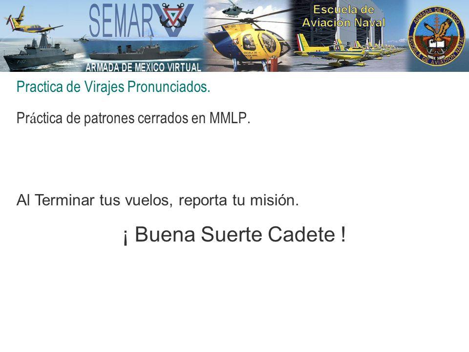 Practica de Virajes Pronunciados. Pr á ctica de patrones cerrados en MMLP. Al Terminar tus vuelos, reporta tu misión. ¡ Buena Suerte Cadete !