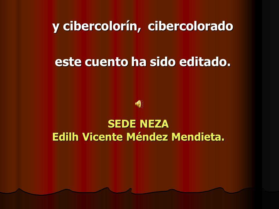 y cibercolorín, cibercolorado este cuento ha sido editado. SEDE NEZA Edilh Vicente Méndez Mendieta.