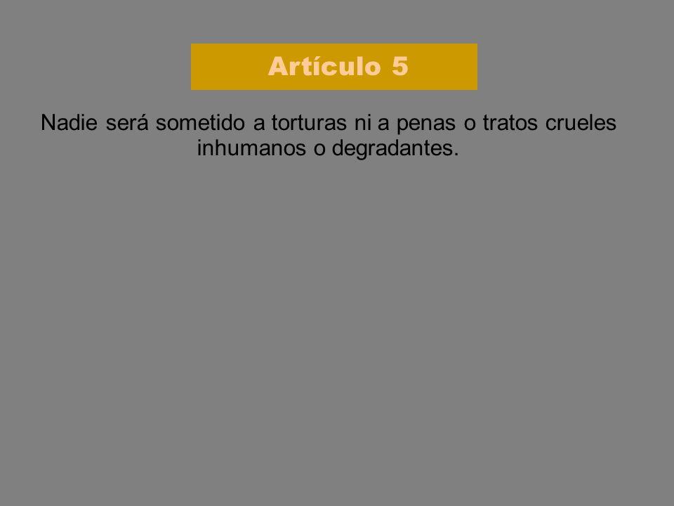 Nadie será sometido a torturas ni a penas o tratos crueles inhumanos o degradantes. Artículo 5