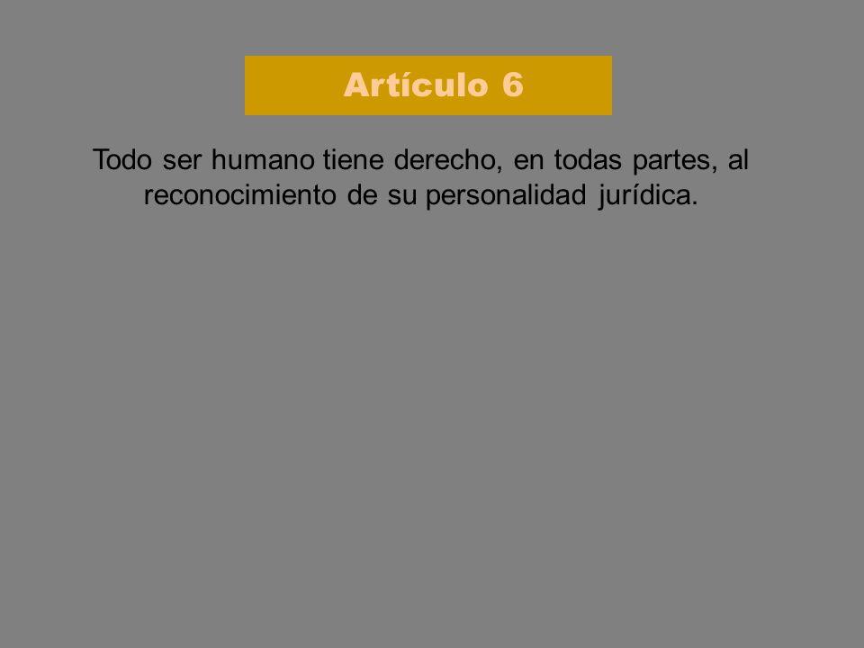 Todo ser humano tiene derecho, en todas partes, al reconocimiento de su personalidad jurídica. Artículo 6