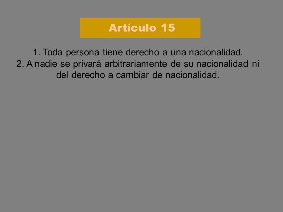 1. Toda persona tiene derecho a una nacionalidad. 2. A nadie se privará arbitrariamente de su nacionalidad ni del derecho a cambiar de nacionalidad. A