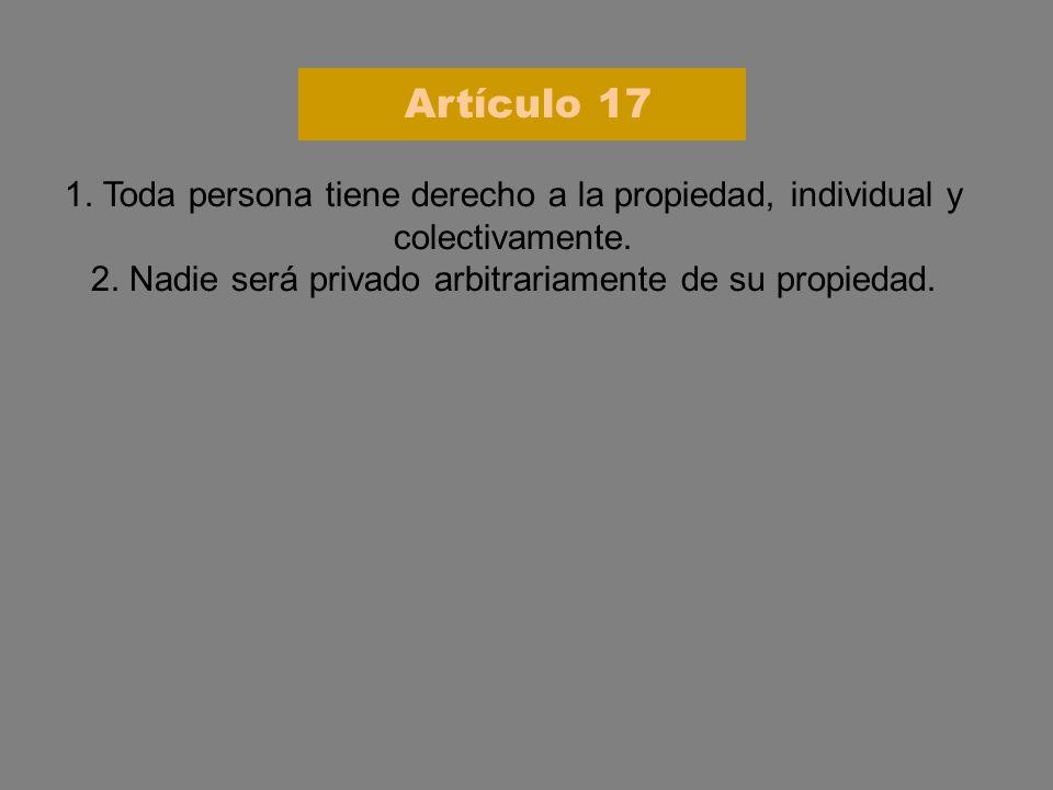 1. Toda persona tiene derecho a la propiedad, individual y colectivamente. 2. Nadie será privado arbitrariamente de su propiedad. Artículo 17