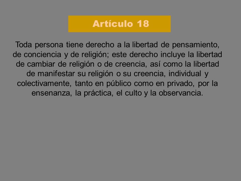 Toda persona tiene derecho a la libertad de pensamiento, de conciencia y de religión; este derecho incluye la libertad de cambiar de religión o de cre