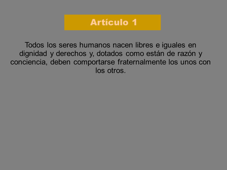Artículo 1 Todos los seres humanos nacen libres e iguales en dignidad y derechos y, dotados como están de razón y conciencia, deben comportarse frater
