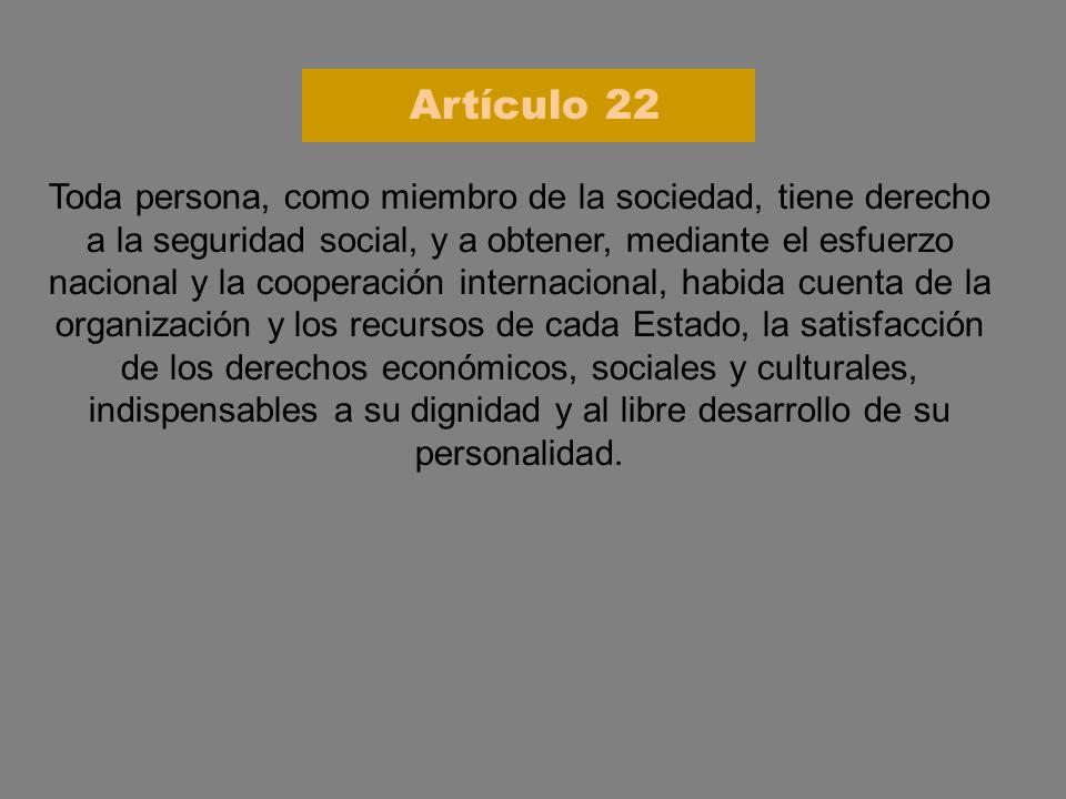 Toda persona, como miembro de la sociedad, tiene derecho a la seguridad social, y a obtener, mediante el esfuerzo nacional y la cooperación internacio