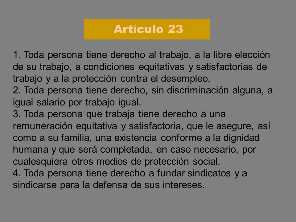 1. Toda persona tiene derecho al trabajo, a la libre elección de su trabajo, a condiciones equitativas y satisfactorias de trabajo y a la protección c