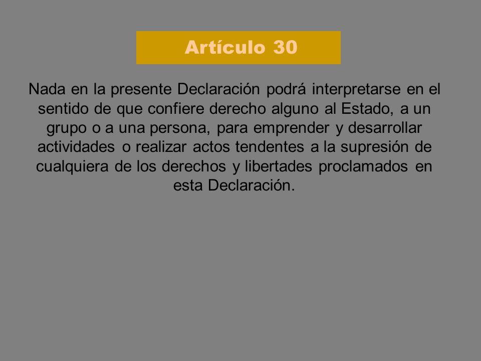Nada en la presente Declaración podrá interpretarse en el sentido de que confiere derecho alguno al Estado, a un grupo o a una persona, para emprender