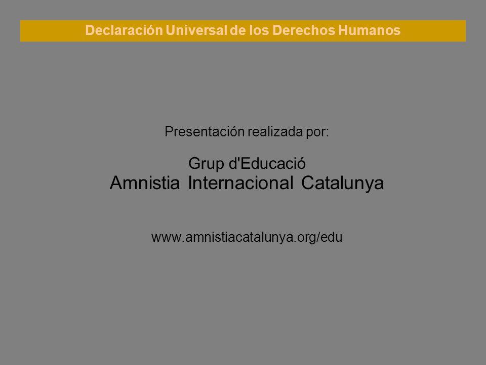 Declaración Universal de los Derechos Humanos Presentación realizada por: Grup d'Educació Amnistia Internacional Catalunya www.amnistiacatalunya.org/e