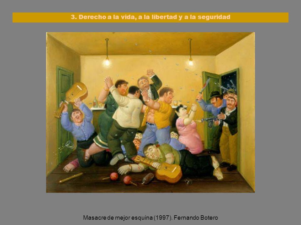 3. Derecho a la vida, a la libertad y a la seguridad Masacre de mejor esquina (1997). Fernando Botero