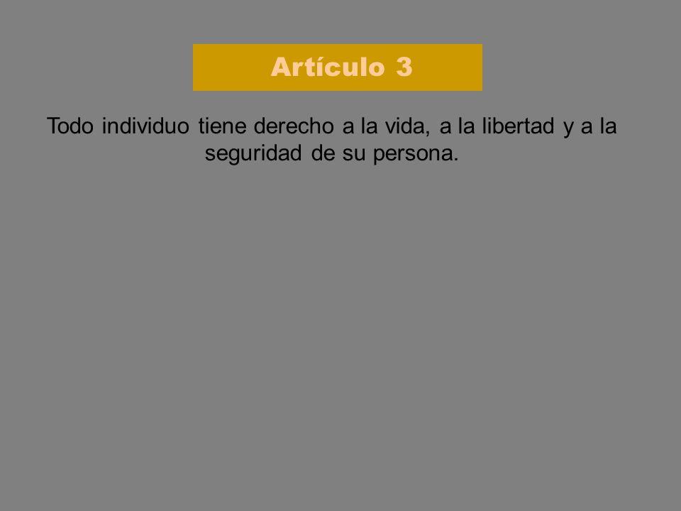 Todo individuo tiene derecho a la vida, a la libertad y a la seguridad de su persona. Artículo 3