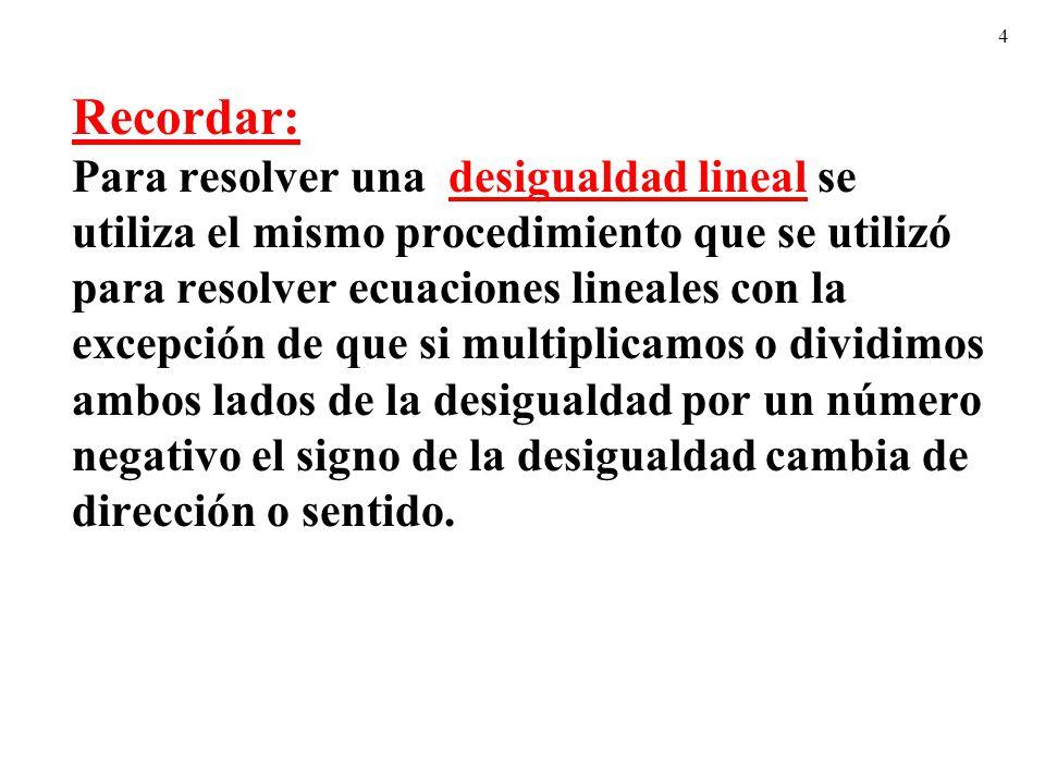 4 Recordar: Para resolver una desigualdad lineal se utiliza el mismo procedimiento que se utilizó para resolver ecuaciones lineales con la excepción d