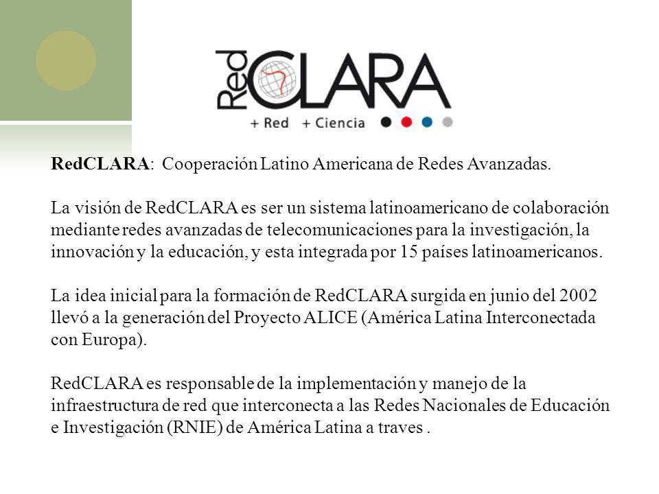 RedCLARA: Cooperación Latino Americana de Redes Avanzadas. La visión de RedCLARA es ser un sistema latinoamericano de colaboración mediante redes avan