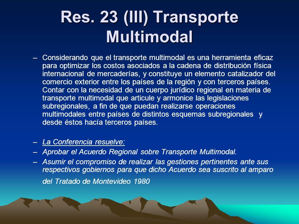 Res. 23 (III) Transporte Multimodal –Considerando que el transporte multimodal es una herramienta eficaz para optimizar los costos asociados a la cade
