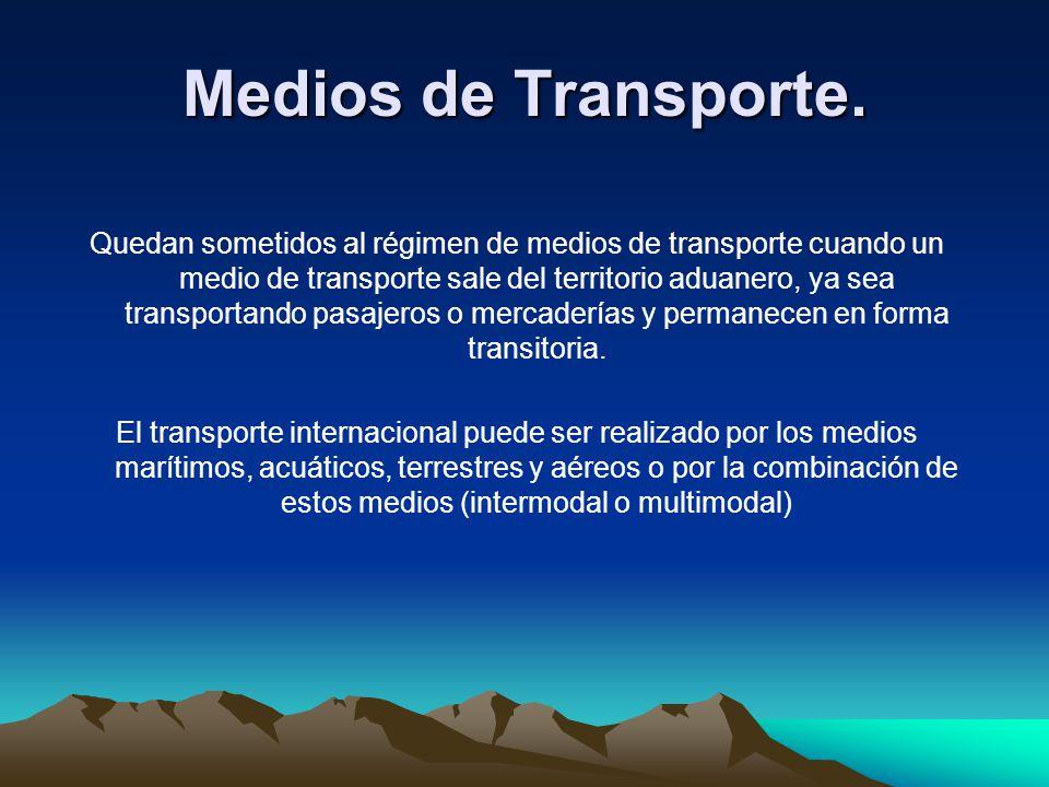 Quedan sometidos al régimen de medios de transporte cuando un medio de transporte sale del territorio aduanero, ya sea transportando pasajeros o merca