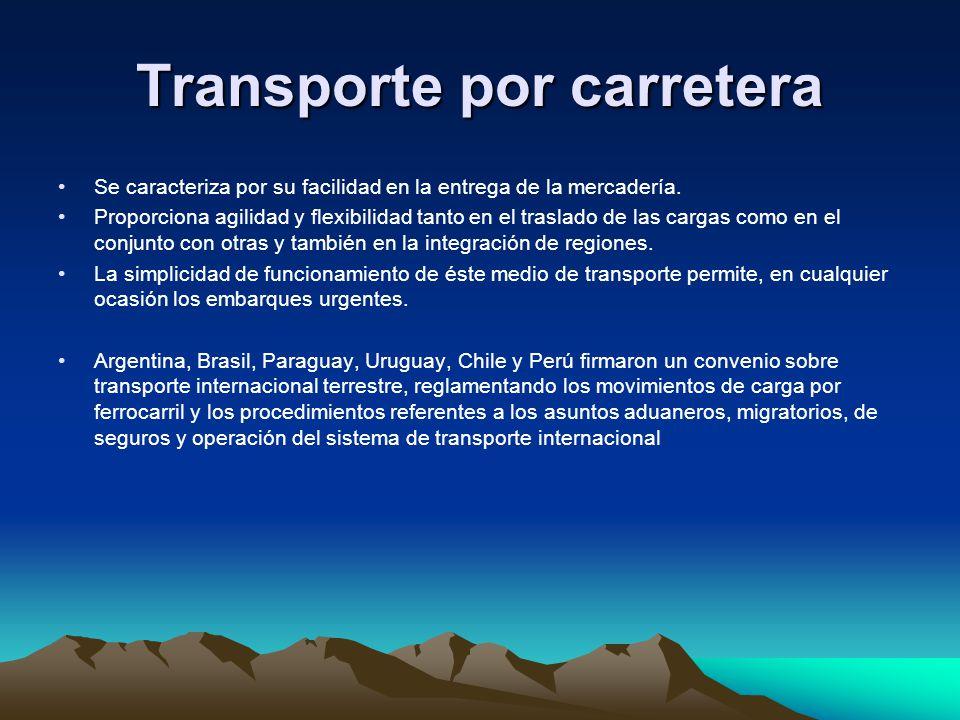 Transporte por carretera Se caracteriza por su facilidad en la entrega de la mercadería. Proporciona agilidad y flexibilidad tanto en el traslado de l