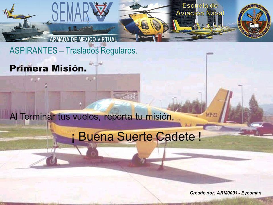 ASPIRANTES – Traslados Regulares. Primera Misión. Al Terminar tus vuelos, reporta tu misión. ¡ Buena Suerte Cadete ! Creado por: ARM0001 - Eyesman