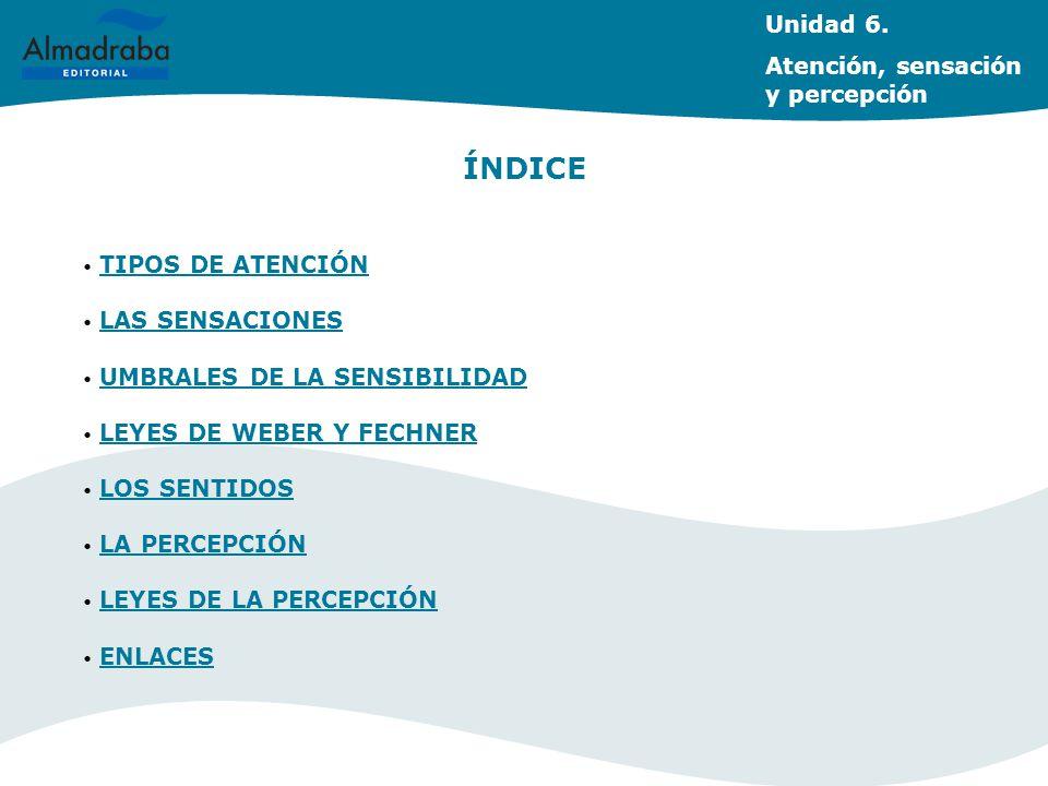 Unidad 6. Atención, sensación y percepción ÍNDICE TIPOS DE ATENCIÓN TIPOS DE ATENCIÓN LAS SENSACIONES LAS SENSACIONES UMBRALES DE LA SENSIBILIDAD UMBR