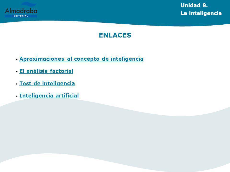 ENLACES Aproximaciones al concepto de inteligencia El análisis factorial Test de inteligencia Inteligencia artificial Unidad 8.