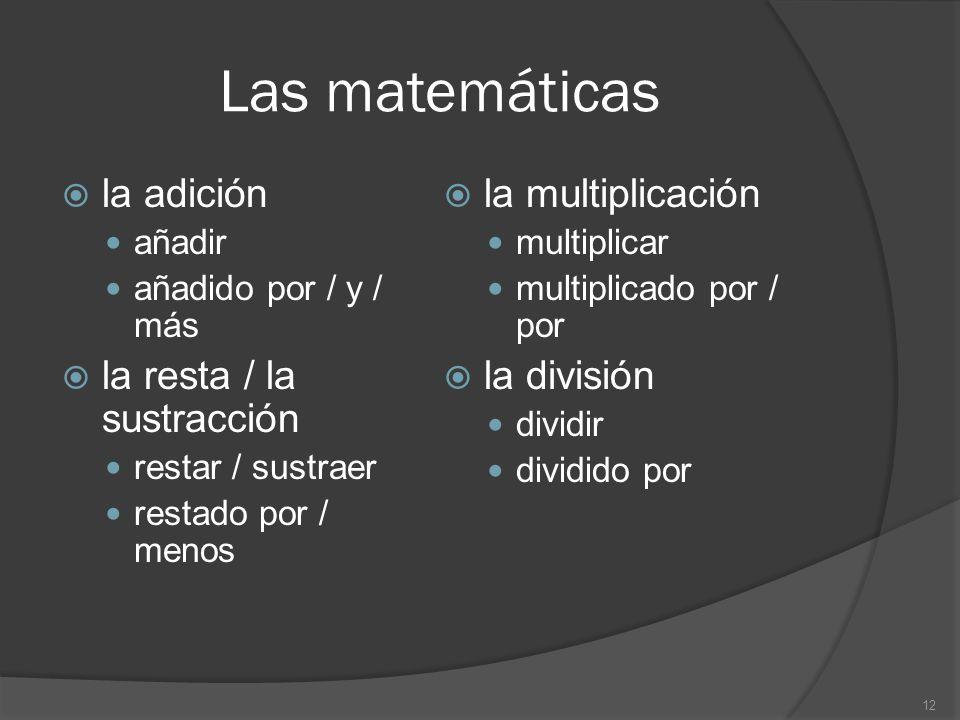 Las matemáticas la adición añadir añadido por / y / más la resta / la sustracción restar / sustraer restado por / menos la multiplicación multiplicar multiplicado por / por la división dividir dividido por 12