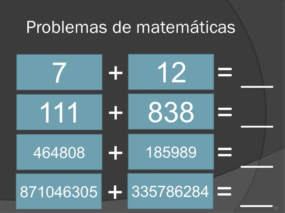 Problemas de matemáticas 13 7 12 + = __ 111 838 + = __ 464808 185989 + = __ 871046305 335786284 + = __
