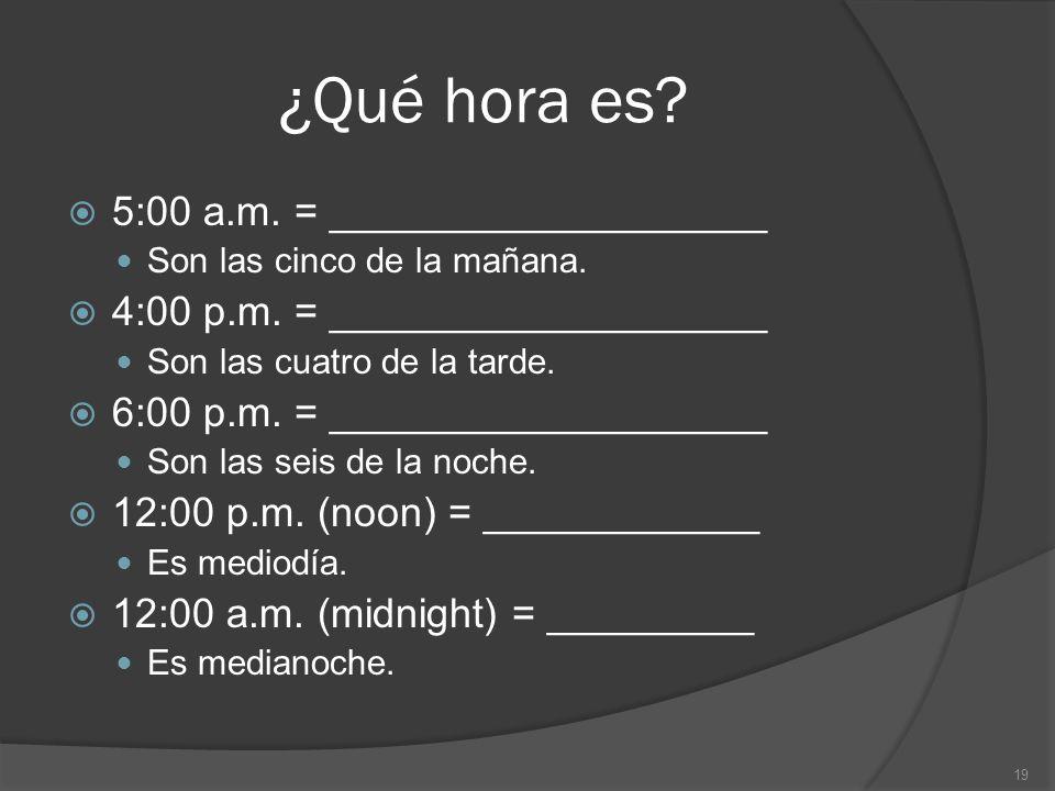 ¿Qué hora es? 5:00 a.m. = ___________________ Son las cinco de la mañana. 4:00 p.m. = ___________________ Son las cuatro de la tarde. 6:00 p.m. = ____
