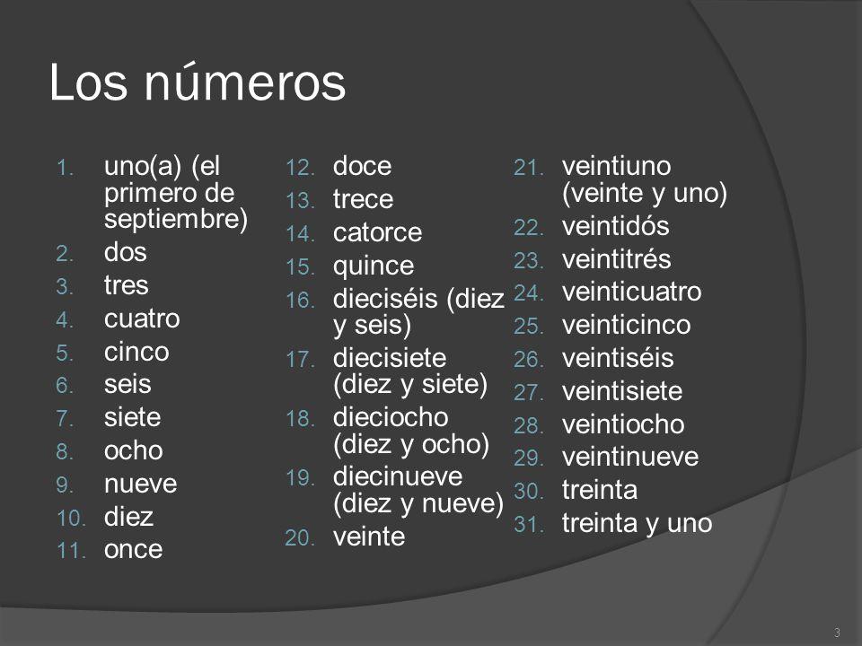 Los números 1. uno(a) (el primero de septiembre) 2. dos 3. tres 4. cuatro 5. cinco 6. seis 7. siete 8. ocho 9. nueve 10. diez 11. once 12. doce 13. tr