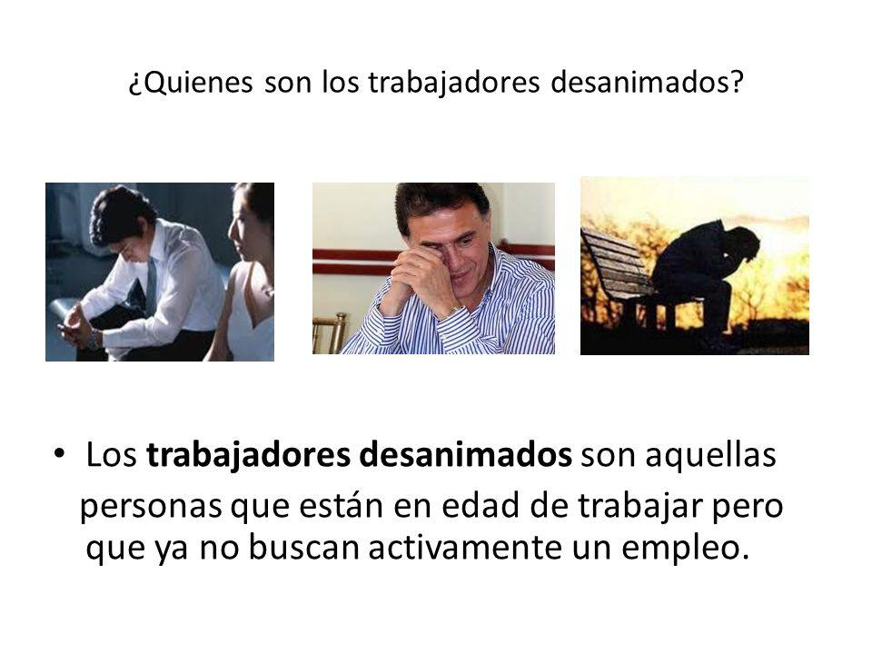 ¿Quienes son los trabajadores desanimados? Los trabajadores desanimados son aquellas personas que están en edad de trabajar pero que ya no buscan acti