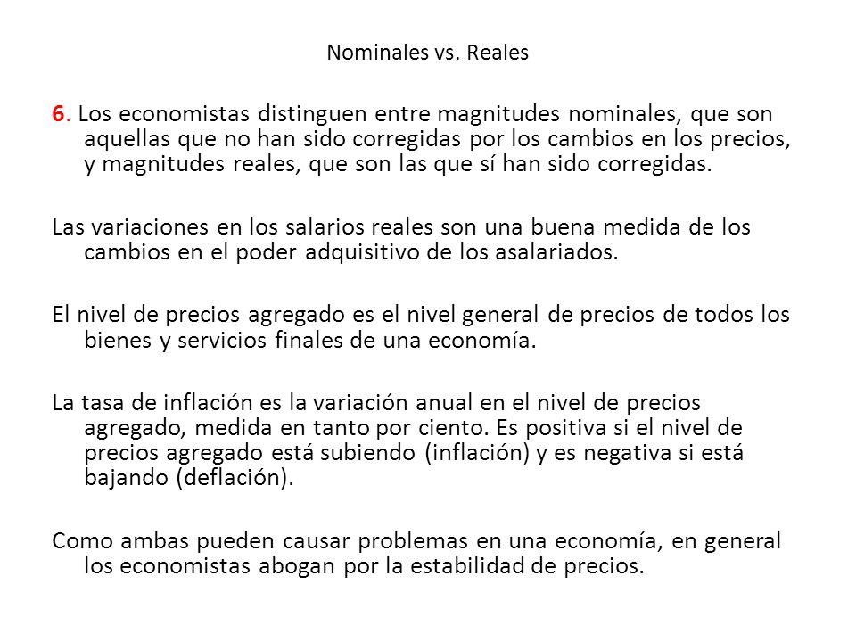 Nominales vs. Reales 6. Los economistas distinguen entre magnitudes nominales, que son aquellas que no han sido corregidas por los cambios en los prec