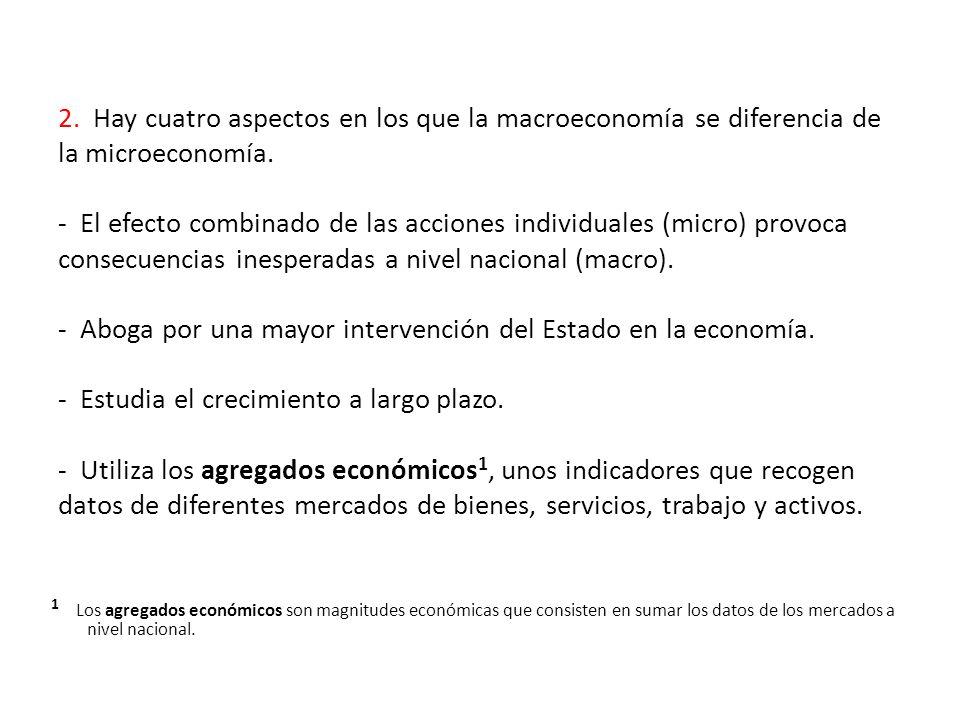 2. Hay cuatro aspectos en los que la macroeconomía se diferencia de la microeconomía. - El efecto combinado de las acciones individuales (micro) provo