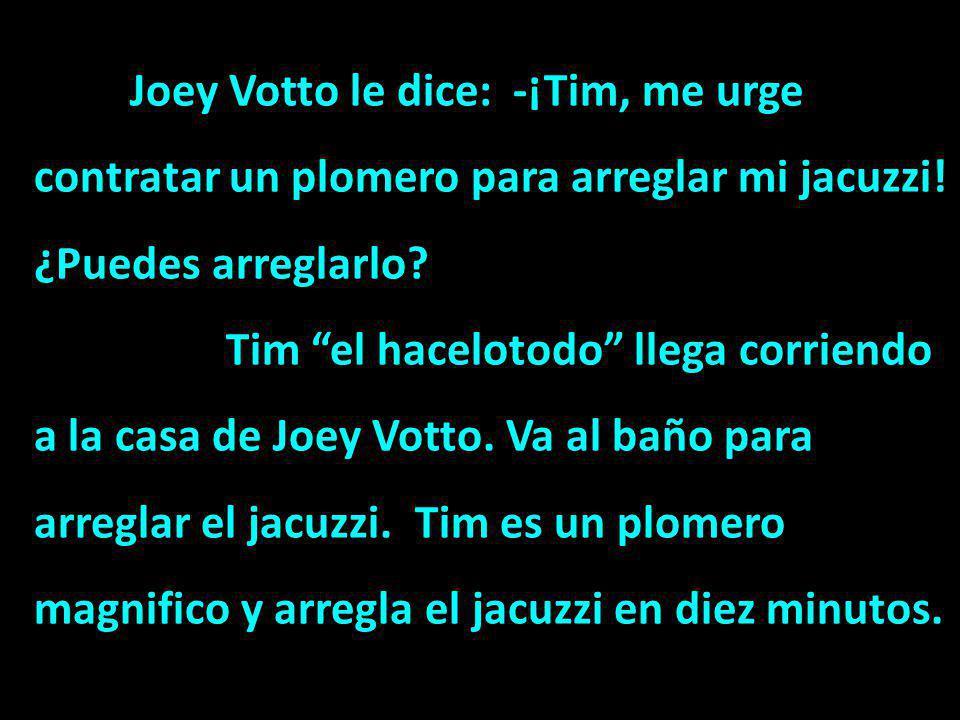 Joey Votto le dice: -¡Tim, me urge contratar un plomero para arreglar mi jacuzzi! ¿Puedes arreglarlo? Tim el hacelotodo llega corriendo a la casa de J