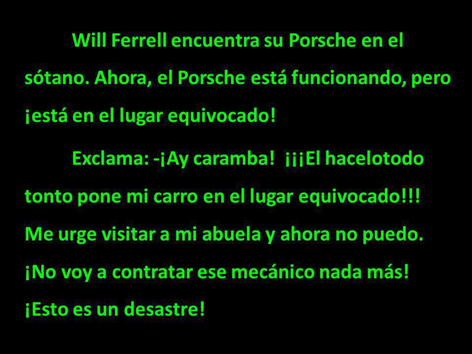 Will Ferrell encuentra su Porsche en el sótano. Ahora, el Porsche está funcionando, pero ¡está en el lugar equivocado! Exclama: -¡Ay caramba! ¡¡¡El ha