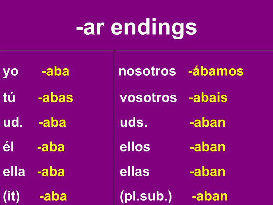 -ar endings yo -aba nosotros -ábamos tú -abas vosotros -abais ud. -aba uds. -aban él -aba ellos -aban ella -aba ellas -aban (it) -aba (pl.sub.) -aban