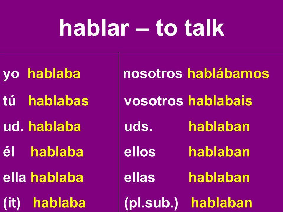 hablar – to talk yo hablaba nosotros hablábamos tú hablabas vosotros hablabais ud. hablaba uds. hablaban él hablaba ellos hablaban ella hablaba ellas