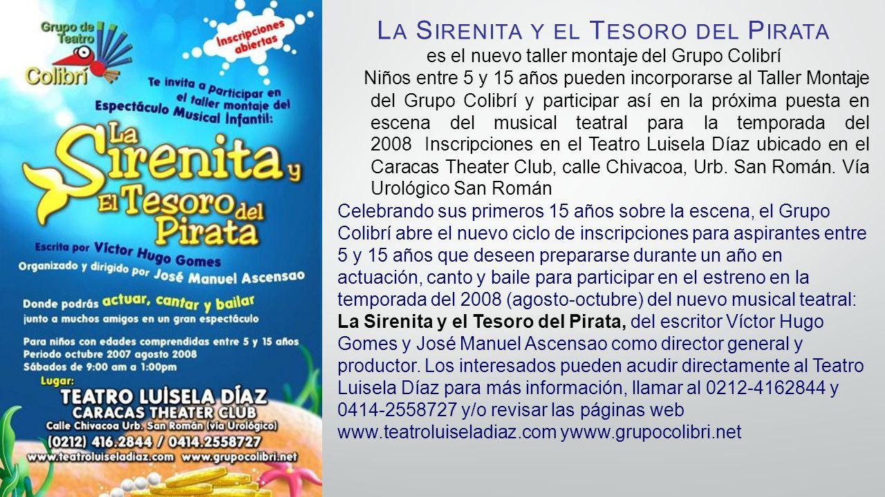 L A S IRENITA Y EL T ESORO DEL P IRATA es el nuevo taller montaje del Grupo Colibrí Niños entre 5 y 15 años pueden incorporarse al Taller Montaje del Grupo Colibrí y participar así en la próxima puesta en escena del musical teatral para la temporada del 2008 Inscripciones en el Teatro Luisela Díaz ubicado en el Caracas Theater Club, calle Chivacoa, Urb.