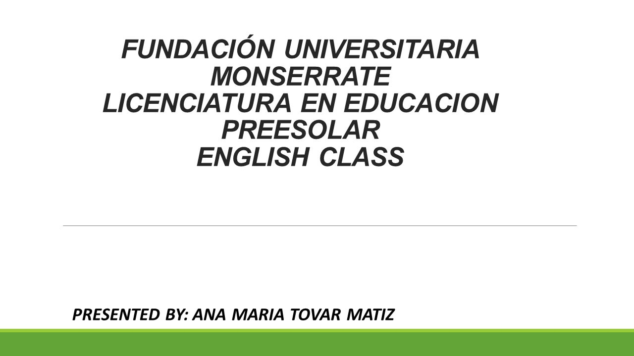 FUNDACIÓN UNIVERSITARIA MONSERRATE LICENCIATURA EN EDUCACION PREESOLAR ENGLISH CLASS PRESENTED BY: ANA MARIA TOVAR MATIZ
