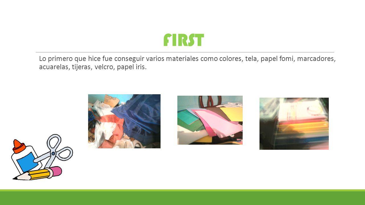 FIRST Lo primero que hice fue conseguir varios materiales como colores, tela, papel fomi, marcadores, acuarelas, tijeras, velcro, papel iris.