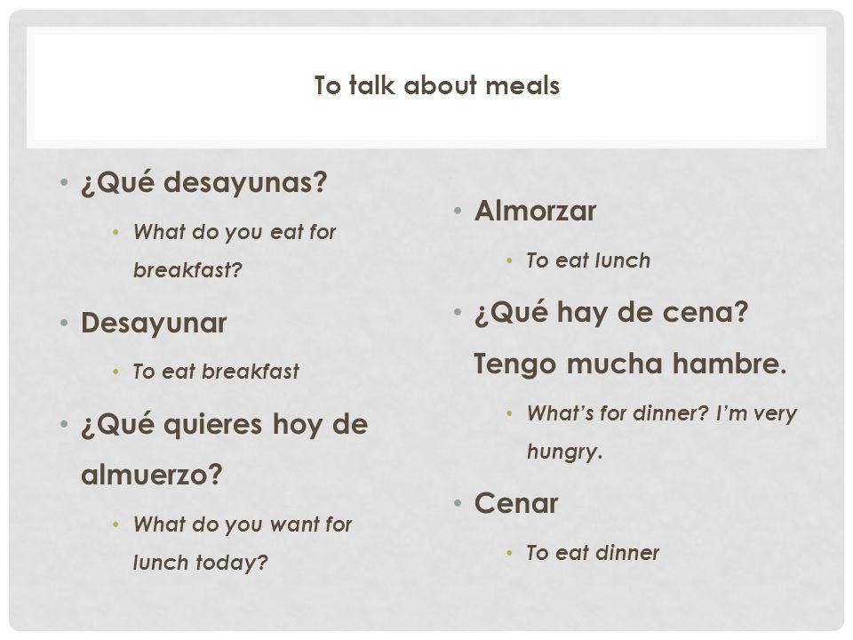 To talk about meals ¿Qué desayunas.What do you eat for breakfast.