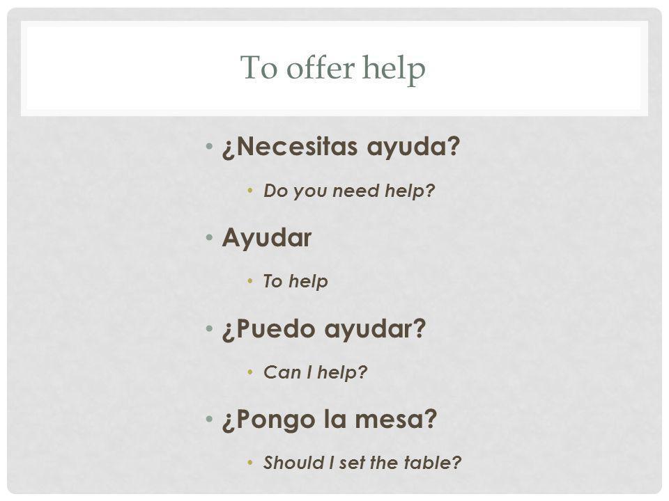 To offer help ¿Necesitas ayuda.Do you need help. Ayudar To help ¿Puedo ayudar.