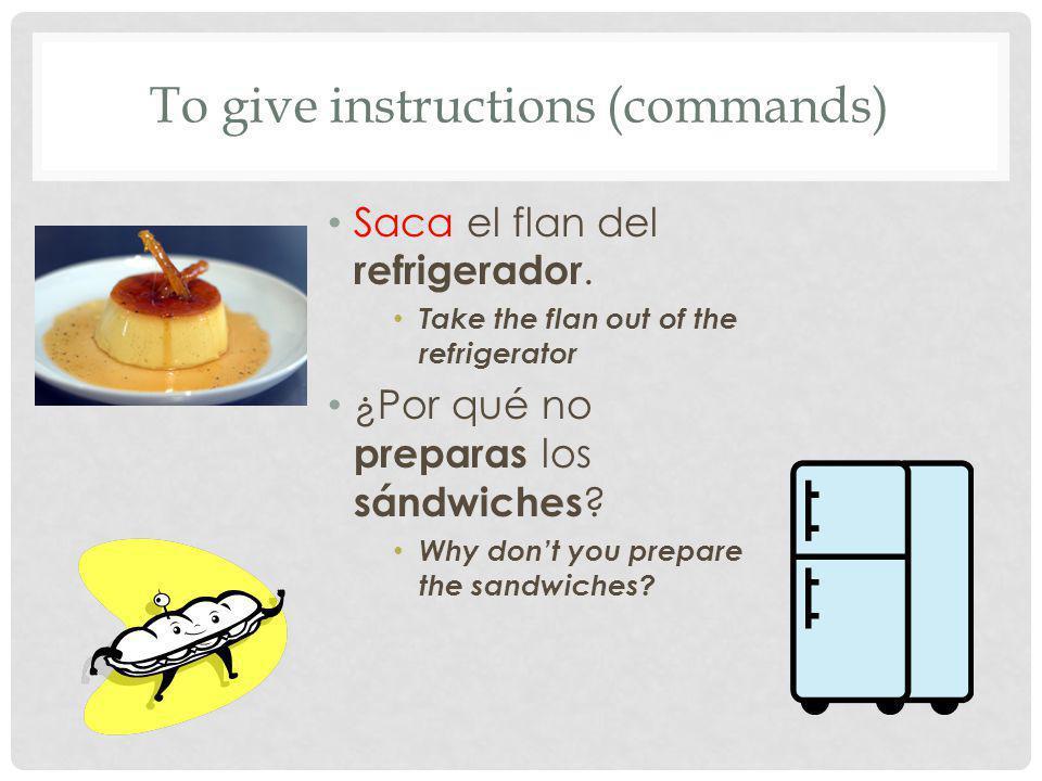 Saca el flan del refrigerador. Take the flan out of the refrigerator ¿Por qué no preparas los sándwiches ? Why dont you prepare the sandwiches? To giv