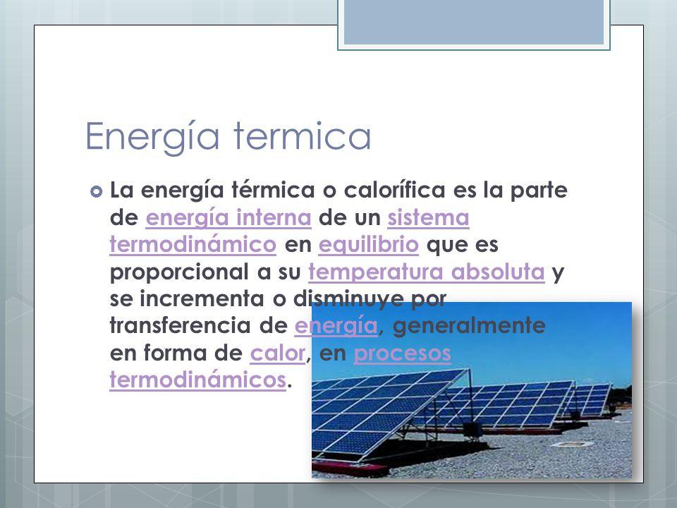 Energía termica La energía térmica o calorífica es la parte de energía interna de un sistema termodinámico en equilibrio que es proporcional a su temp