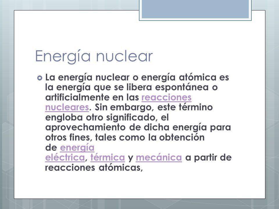 Energía nuclear La energía nuclear o energía atómica es la energía que se libera espontánea o artificialmente en las reacciones nucleares. Sin embargo